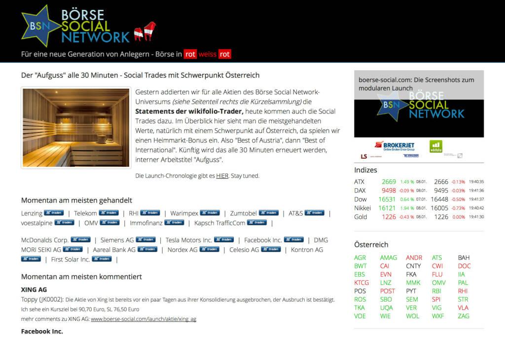 http://www.boerse-social.com am 8.1.2014: Gestern addierten wir für alle Aktien des Börse Social Network-Universums (siehe Seitenteil rechts die Kürzelsammlung) die Statements der wikifolio-Trader, heute kommen auch die Social Trades dazu. Im Überblick hier sieht man die meistgehandelten Werte, natürlich mit einem Schwerpunkt auf Österreich, da spielen wir einen Heimmarkt-Bonus ein. Also Best of Austria, dann Best of International. Künftig wird das alle 30 Minuten erneuert werden, interner Arbeitstitel Aufguss. (08.01.2014)