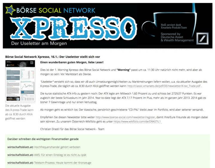 http://www.boerse-social.com am 16.1.2014: Heute wurde der 1. Morning Xpresso Useletter des Börse Social Network versandt, dieser erscheint künftig täglich vor Marktstart. Useletter versteht sich so, dass wir zB auch Umsetzungsmöglichkeiten zu Marktmeinungen liefern wollen, u.a. via aktueller Ausgabe des X-press-Trade, die täglich ab ca. 8:30 durch Klick geöffnet werden kann: http://classic.xmarkets.de/pdf/DE/newsletter/X-tec_Trade.pdf . Empfehlen Sie diesen Newsletter - so sieht die 1. Ausgabe aus http://www.christian-drastil.com/newsletter/preview/124 - bitte weiter: http://www.boerse-social.com/newsletter/register, damit Ihre/Eure Freunde ab morgen dabei sein können. Die Launch-Chronologie gibt es HIER. Stay tuned.
