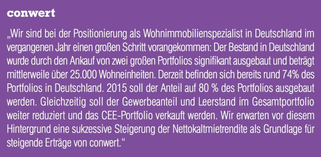 """conwert """"Wir sind bei der Positionierung als Wohnimmobilienspezialist in Deutschland im vergangenen Jahr einen großen Schritt vorangekommen: Der Bestand in Deutschland wurde durch den Ankauf von zwei großen Portfolios signifikant ausgebaut und beträgt mittlerweile über 25.000 Wohneinheiten. Derzeit befinden sich bereits rund 74% des Portfolios in Deutschland. 2015 soll der Anteil auf 80 % des Portfolios ausgebaut werden. Gleichzeitig soll der Gewerbeanteil und Leerstand im Gesamtportfolio weiter reduziert und das CEE-Portfolio verkauft werden. Wir erwarten vor diesem Hintergrund eine sukzessive Steigerung der Nettokaltmietrendite als Grundlage für steigende Erträge von conwert."""" (04.09.2014)"""