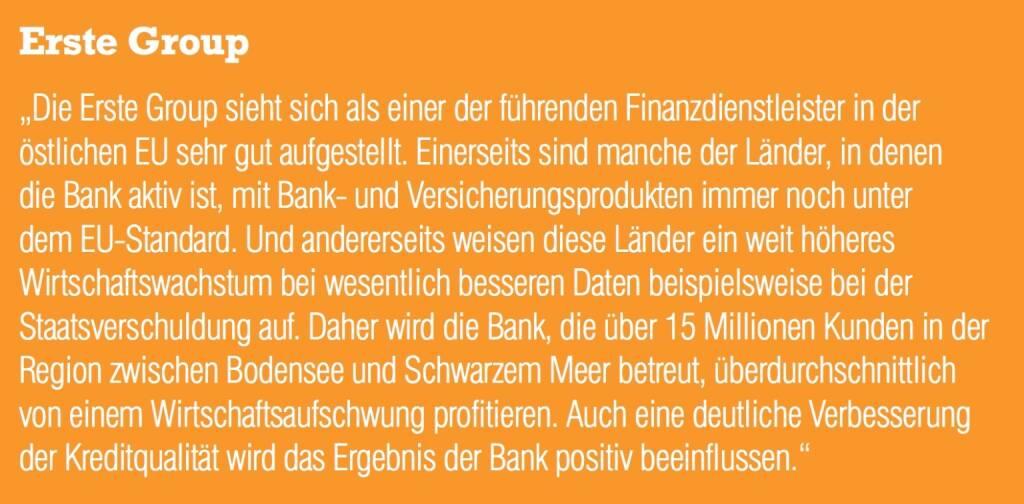 """Erste Group """"Die Erste Group sieht sich als einer der führenden Finanzdienstleister in der östlichen EU sehr gut aufgestellt. Einerseits sind manche der Länder, in denen die Bank aktiv ist, mit Bank- und Versicherungsprodukten immer noch unter dem EU-Standard. Und andererseits weisen diese Länder ein weit höheres Wirtschaftswachstum bei wesentlich besseren Daten beispielsweise bei der Staatsverschuldung auf. Daher wird die Bank, die über 15 Millionen Kunden in der Region zwischen Bodensee und Schwarzem Meer betreut, überdurchschnittlich von einem Wirtschaftsaufschwung profitieren. Auch eine deutliche Verbesserun (04.09.2014)"""