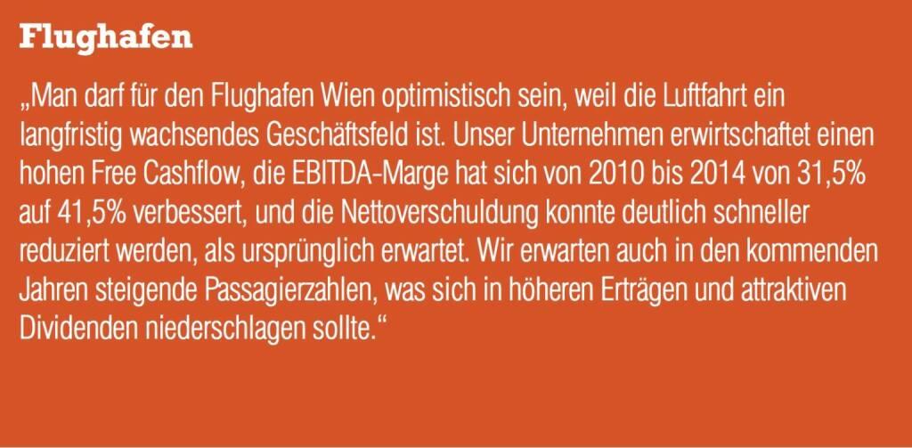 """Flughafen """"Man darf für den Flughafen Wien optimistisch sein, weil die Luftfahrt ein langfristig wachsendes Geschäftsfeld ist. Unser Unternehmen erwirtschaftet einen hohen Free Cashflow, die EBITDA-Marge hat sich von 2010 bis 2014 von 31,5% auf 41,5% verbessert, und die Nettoverschuldung konnte deutlich schneller reduziert werden, als ursprünglich erwartet. Wir erwarten auch in den kommenden Jahren steigende Passagierzahlen, was sich in höheren Erträgen und attraktiven Dividenden niederschlagen sollte."""" (04.09.2014)"""