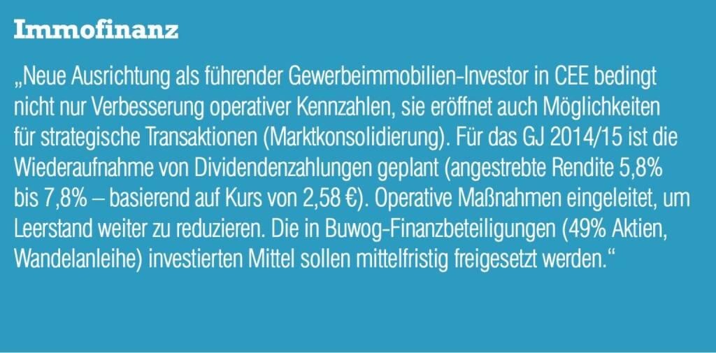 """Immofinanz """"Neue Ausrichtung als führender Gewerbeimmobilien-Investor in CEE bedingt nicht nur Verbesserung operativer Kennzahlen, sie eröffnet auch Möglichkeiten für strategische Transaktionen (Marktkonsolidierung). Für das GJ 2014/15 ist die Wiederaufnahme von Dividendenzahlungen geplant (angestrebte Rendite 5,8% bis 7,8% – basierend auf Kurs von 2,58 €). Operative Maßnahmen eingeleitet, um Leerstand weiter zu reduzieren. Die in Buwog-Finanzbeteiligungen (49% Aktien, Wandelanleihe) investierten Mittel sollen mittelfristig freigesetzt werden."""" (04.09.2014)"""