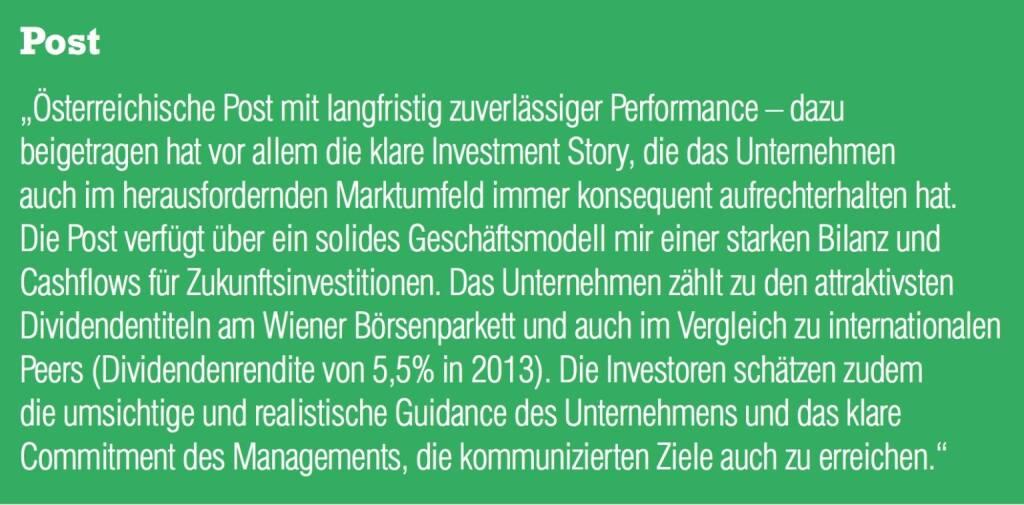 """Post """"Österreichische Post mit langfristig zuverlässiger Performance – dazu beigetragen hat vor allem die klare Investment Story, die das Unternehmen auch im herausfordernden Marktumfeld immer konsequent aufrechterhalten hat. Die Post verfügt über ein solides Geschäftsmodell mir einer starken Bilanz und Cashflows für Zukunftsinvestitionen. Das Unternehmen zählt zu den attraktivsten Dividendentiteln am Wiener Börsenparkett und auch im Vergleich zu internationalen Peers (Dividendenrendite von 5,5% in 2013). Die Investoren schätzen zudem die umsichtige und realistische Guidance des Unternehmens und das klare Commitment des Managements, die kommunizierten Ziele auch zu erreichen."""" (04.09.2014)"""