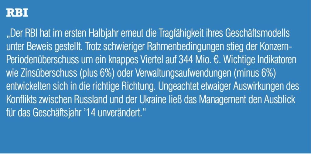 """RBI """"Der RBI hat im ersten Halbjahr erneut die Tragfähigkeit ihres Geschäftsmodells unter Beweis gestellt. Trotz schwieriger Rahmenbedingungen stieg der Konzern- Periodenüberschuss um ein knappes Viertel auf 344 Mio. €. Wichtige Indikatoren wie Zinsüberschuss (plus 6%) oder Verwaltungsaufwendungen (minus 6%) entwickelten sich in die richtige Richtung. Ungeachtet etwaiger Auswirkungen des Konflikts zwischen Russland und der Ukraine ließ das Management den Ausblick für das Geschäftsjahr '14 unverändert."""" (04.09.2014)"""