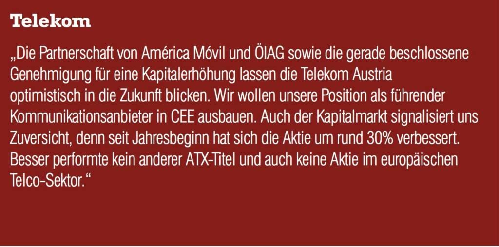 """Telekom Austria """"Die Partnerschaft von América Móvil und ÖIAG sowie die gerade beschlossene Genehmigung für eine Kapitalerhöhung lassen die Telekom Austria optimistisch in die Zukunft blicken. Wir wollen unsere Position als führender Kommunikationsanbieter in CEE ausbauen. Auch der Kapitalmarkt signalisiert uns Zuversicht, denn seit Jahresbeginn hat sich die Aktie um rund 30% verbessert. Besser performte kein anderer ATX-Titel und auch keine Aktie im europäischen Telco-Sektor."""" (04.09.2014)"""