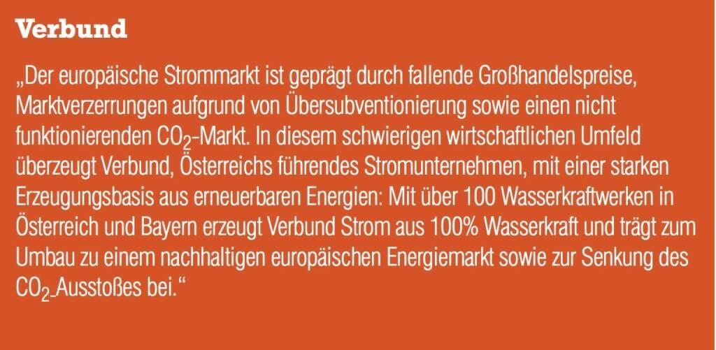 """Verbund """"Der europäische Strommarkt ist geprägt durch fallende Großhandelspreise, Marktverzerrungen aufgrund von Übersubventionierung sowie einen nicht funktionierenden CO2-Markt. In diesem schwierigen wirtschaftlichen Umfeld überzeugt Verbund, Österreichs führendes Stromunternehmen, mit einer starken Erzeugungsbasis aus erneuerbaren Energien: Mit über 100 Wasserkraftwerken in Österreich und Bayern erzeugt Verbund Strom aus 100% Wasserkraft und trägt zum Umbau zu einem nachhaltigen europäischen Energiemarkt sowie zur Senkung des CO2-Ausstoßes bei."""" (04.09.2014)"""