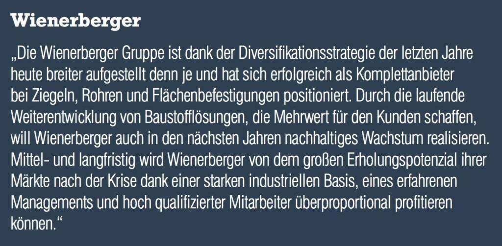 """Wienerberger """"Die Wienerberger Gruppe ist dank der Diversifikationsstrategie der letzten Jahre heute breiter aufgestellt denn je und hat sich erfolgreich als Komplettanbieter bei Ziegeln, Rohren und Flächenbefestigungen positioniert. Durch die laufende Weiterentwicklung von Baustofflösungen, die Mehrwert für den Kunden schaffen, will Wienerberger auch in den nächsten Jahren nachhaltiges Wachstum realisieren. Mittel- und langfristig wird Wienerberger von dem großen Erholungspotenzial ihrer Märkte nach der Krise dank einer starken industriellen Basis, eines erfahrenen Managements und hoch qualifizierter Mitarbeiter überproportional profitieren können."""" (04.09.2014)"""