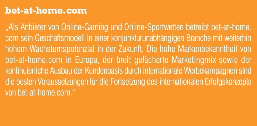 """bet-at-home.com """"Als Anbieter von Online-Gaming und Online-Sportwetten betreibt bet-at-home. com sein Geschäftsmodell in einer konjunkturunabhängigen Branche mit weiterhin hohem Wachstumspotenzial in der Zukunft. Die hohe Markenbekanntheit von bet-at-home.com in Europa, der breit gefächerte Marketingmix sowie der kontinuierliche Ausbau der Kundenbasis durch internationale Werbekampagnen sind die besten Voraussetzungen für die Fortsetzung des internationalen Erfolgskonzepts von bet-at-home.com."""" (05.09.2014)"""