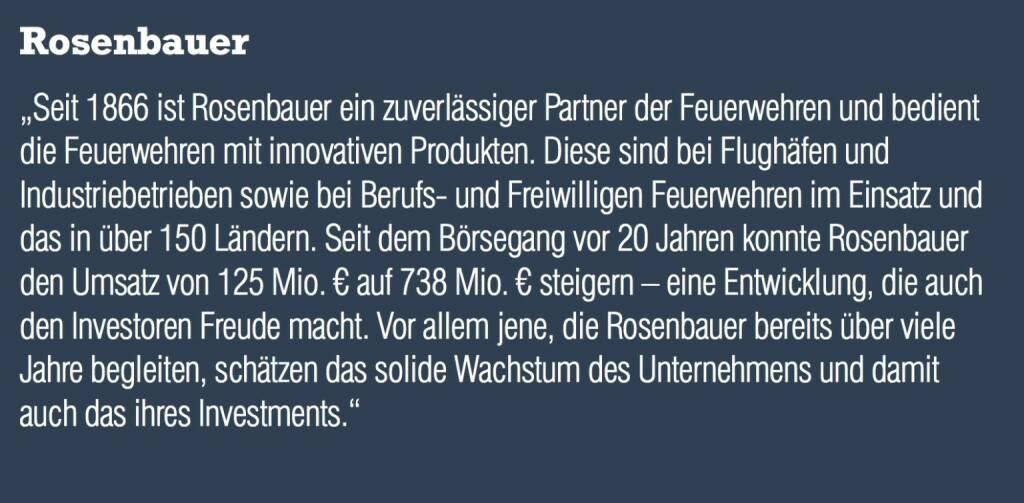 """Rosenbauer """"Seit 1866 ist Rosenbauer ein zuverlässiger Partner der Feuerwehren und bedient die Feuerwehren mit innovativen Produkten. Diese sind bei Flughäfen und Industriebetrieben sowie bei Berufs- und Freiwilligen Feuerwehren im Einsatz und das in über 150 Ländern. Seit dem Börsegang vor 20 Jahren konnte Rosenbauer den Umsatz von 125 Mio. € auf 738 Mio. € steigern – eine Entwicklung, die auch den Investoren Freude macht. Vor allem jene, die Rosenbauer bereits über viele Jahre begleiten, schätzen das solide Wachstum des Unternehmens und damit auch das ihres Investments."""" (05.09.2014)"""