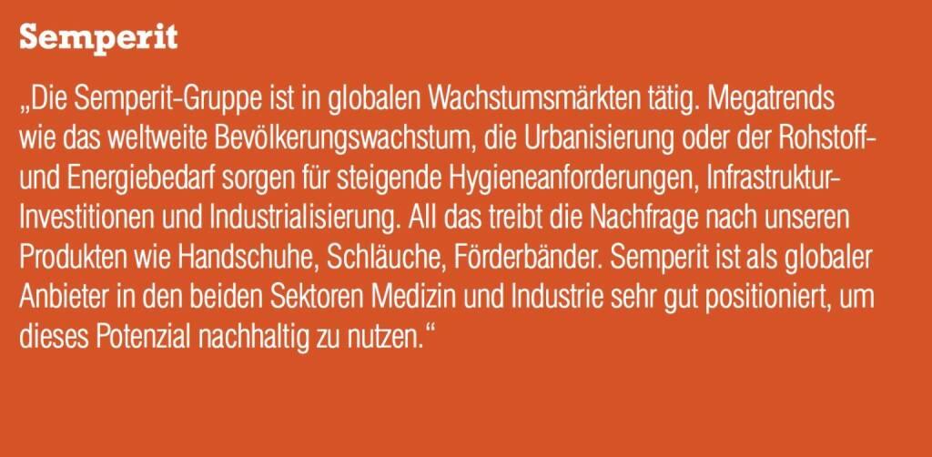 """Semperit """"Die Semperit-Gruppe ist in globalen Wachstumsmärkten tätig. Megatrends wie das weltweite Bevölkerungswachstum, die Urbanisierung oder der Rohstoff- und Energiebedarf sorgen für steigende Hygieneanforderungen, Infrastruktur- Investitionen und Industrialisierung. All das treibt die Nachfrage nach unseren Produkten wie Handschuhe, Schläuche, Förderbänder. Semperit ist als globaler Anbieter in den beiden Sektoren Medizin und Industrie sehr gut positioniert, um dieses Potenzial nachhaltig zu nutzen."""" (05.09.2014)"""