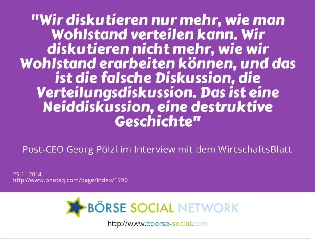Wir diskutieren nur mehr, wie man Wohlstand verteilen kann. Wir diskutieren nicht mehr, wie wir Wohlstand erarbeiten können, und das ist die falsche Diskussion, die Verteilungsdiskussion. Das ist eine Neiddiskussion, eine destruktive Geschichte -  Post-CEO Georg Pölzl im Interview mit dem WirtschaftsBlatt (25.11.2014)