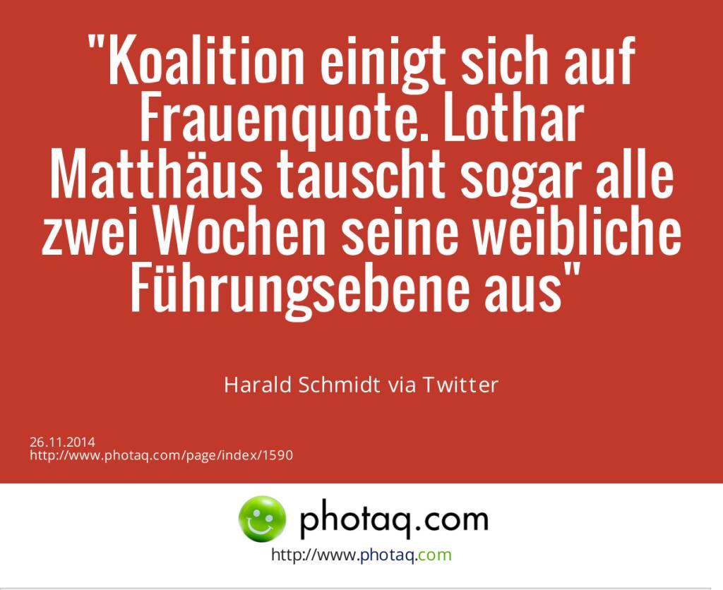 Koalition einigt sich auf Frauenquote. Lothar Matthäus tauscht sogar alle zwei Wochen seine weibliche Führungsebene aus- Harald Schmidt via Twitter (26.11.2014)