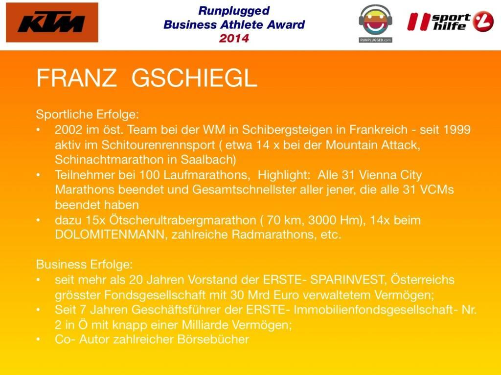 FRANZ  GSCHIEGL: Sportliche Erfolge: 2002 im öst. Team bei der WM in Schibergsteigen in Frankreich - seit 1999 aktiv im Schitourenrennsport ( etwa 14 x bei der Mountain Attack, Schinachtmarathon in Saalbach), Teilnehmer bei 100 Laufmarathons,  Highlight:  Alle 31 Vienna City Marathons beendet und Gesamtschnellster aller jener, die alle 31 VCMs beendet haben, dazu 15x Ötscherultrabergmarathon ( 70 km, 3000 Hm), 14x beim DOLOMITENMANN, zahlreiche Radmarathons, etc. Business Erfolge: seit mehr als 20 Jahren Vorstand der ERSTE- SPARINVEST, Österreichs grösster Fondsgesellschaft mit 30 Mrd Euro verwaltetem Vermögen; Seit 7 Jahren Geschäftsführer der ERSTE- Immobilienfondsgesellschaft- Nr.2 in Ö mit knapp einer Milliarde Vermögen; Co- Autor zahlreicher Börsebücher  (02.12.2014)