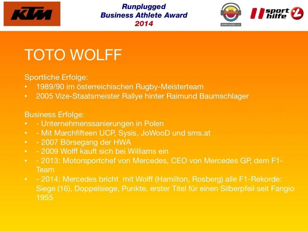 TOTO WOLFF: Sportliche Erfolge: 1989/90 im österreichischen Rugby-Meisterteam, 2005 Vize-Staatsmeister Rallye hinter Raimund Baumschlager Business Erfolge: - Unternehmenssanierungen in Polen, - Mit Marchfifteen UCP, Sysis, JoWooD und sms.at , - 2007 Börsegang der HWA, - 2009 Wolff kauft sich bei Williams ein, - 2013: Motorsportchef von Mercedes, CEO von Mercedes GP, dem F1-Team, - 2014: Mercedes bricht  mit Wolff (Hamilton, Rosberg) alle F1-Rekorde: Siege (16), Doppelsiege, Punkte, erster Titel für einen Silberpfeil seit Fangio 1955 (02.12.2014)