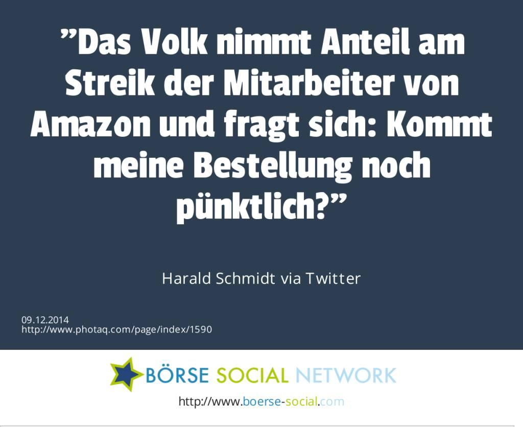 Das Volk nimmt Anteil am Streik der Mitarbeiter von Amazon und fragt sich: Kommt meine Bestellung noch pünktlich? Harald Schmidt via Twitter (09.12.2014)