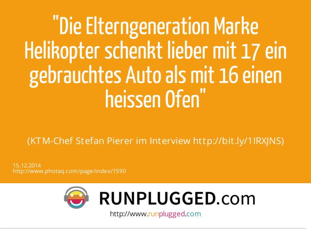Die Elterngeneration Marke Helikopter schenkt lieber mit 17 ein gebrauchtes Auto als mit 16 einen heissen Ofen<br><br> (KTM-Chef Stefan Pierer im Interview http://bit.ly/1IRXJNS) (15.12.2014)