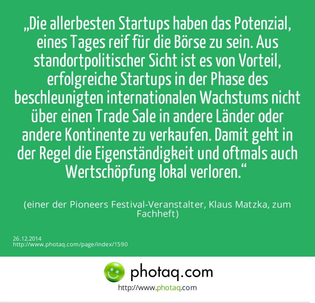 """""""Die allerbesten Startups haben das Potenzial, eines Tages reif für die Börse zu sein. Aus standortpolitischer Sicht ist es von Vorteil, erfolgreiche Startups in der Phase des beschleunigten internationalen Wachstums nicht über einen Trade Sale in andere Länder oder andere Kontinente zu verkaufen. Damit geht in der Regel die Eigenständigkeit und oftmals auch Wertschöpfung lokal verloren."""" (einer der Pioneers Festival-Veranstalter, Klaus Matzka, zum Fachheft)  (26.12.2014)"""