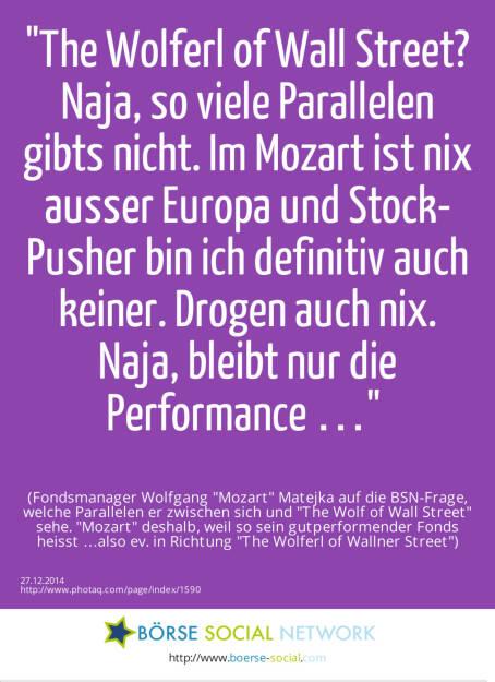 The Wolferl of Wall Street? Naja, so viele Parallelen gibts nicht. Im Mozart ist nix ausser Europa und Stock-Pusher bin ich definitiv auch keiner. Drogen auch nix. Naja, bleibt nur die Performance … (Fondsmanager Wolfgang Mozart  Matejka auf die BSN-Frage, welche Parallelen er zwischen sich und The Wolf of Wall Street sehe. Mozart deshalb, weil so sein gutperformender Fonds heisst …also ev. in Richtung The Wolferl of Wallner Street) (27.12.2014)