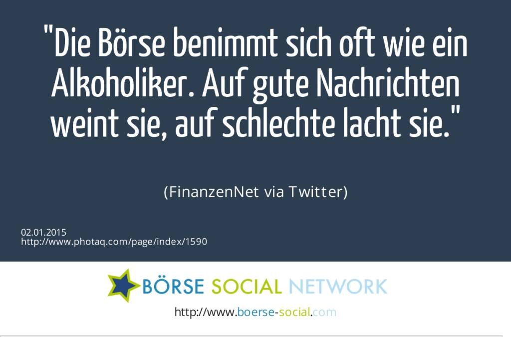 Die Börse benimmt sich oft wie ein Alkoholiker. Auf gute Nachrichten weint sie, auf schlechte lacht sie. (FinanzenNet via Twitter)  (02.01.2015)