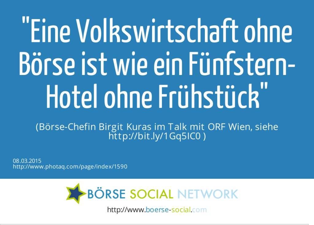 Eine Volkswirtschaft ohne Börse ist wie ein Fünfstern-Hotel ohne Frühstück  (Börse-Chefin Birgit Kuras im Talk mit ORF Wien, siehe http://bit.ly/1Gq5IC0 ) (08.03.2015)