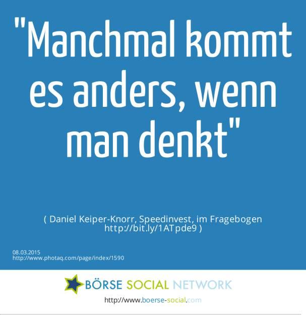 Manchmal kommt es anders, wenn man denkt( Daniel Keiper-Knorr, Speedinvest, im Fragebogen http://bit.ly/1ATpde9 ) (08.03.2015)
