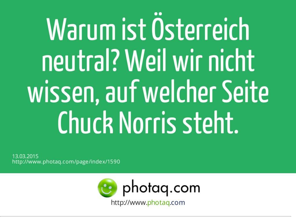 Warum ist Österreich neutral? Weil wir nicht wissen, auf welcher Seite Chuck Norris steht.  (13.03.2015)