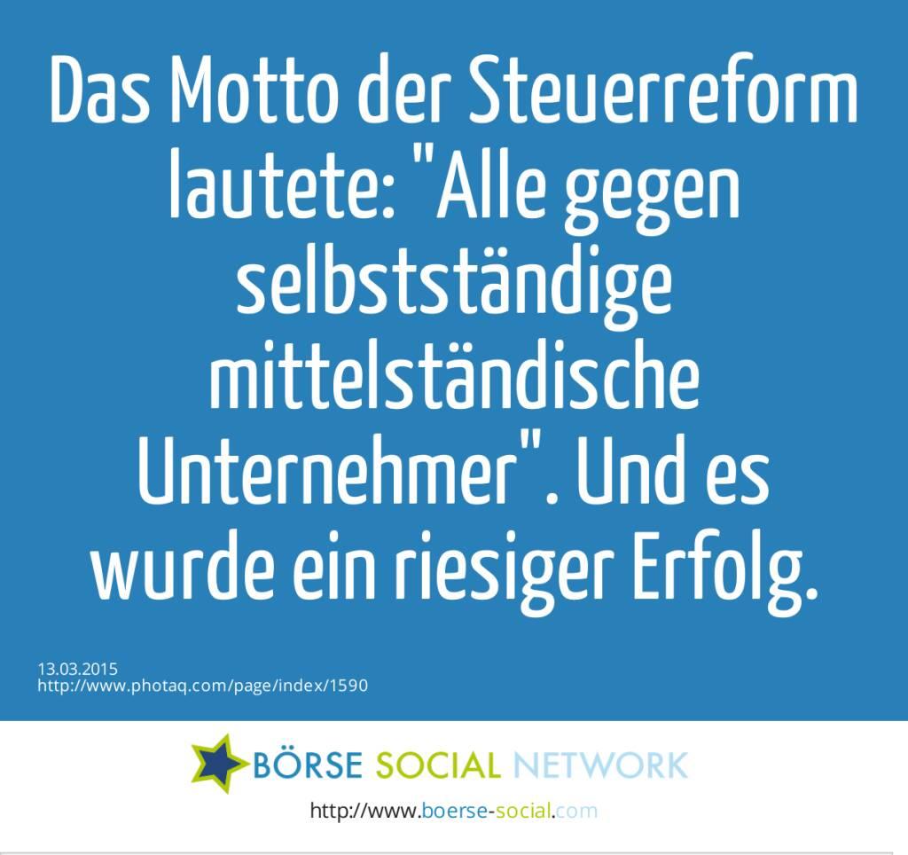 Das Motto der Steuerreform lautete: Alle gegen selbstständige mittelständische Unternehmer. Und es wurde ein riesiger Erfolg.  (13.03.2015)