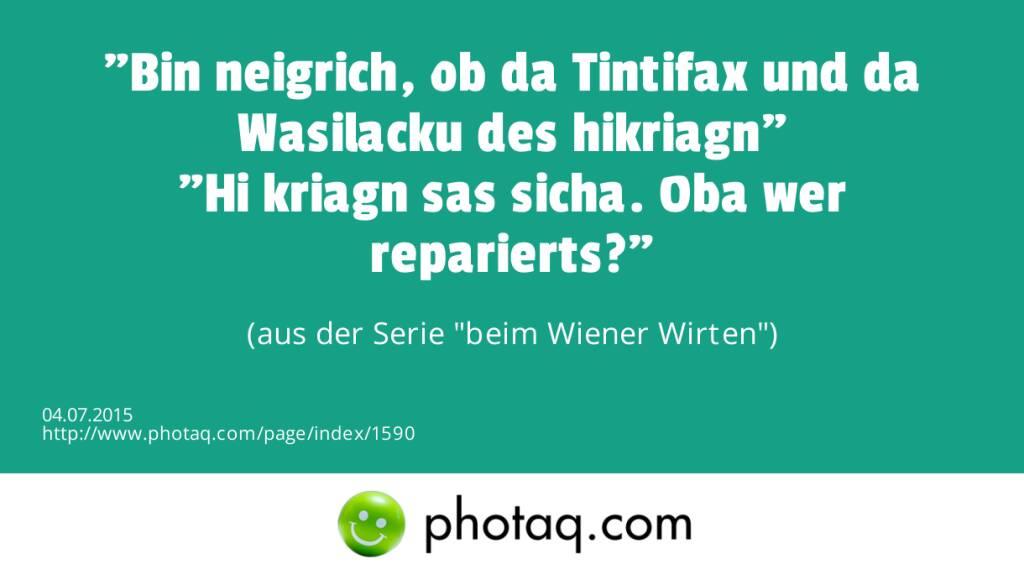 Bin neigrich, ob da Tintifax und da Wasilacku des hikriagn<br>Hi kriagn sas sicha. Oba wer reparierts? <br>(aus der Serie beim Wiener Wirten) (04.07.2015)