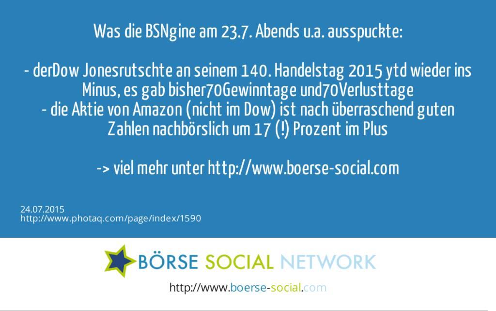 Was die BSNgine am 23.7. Abends u.a. ausspuckte:<br><br>- derDow Jonesrutschte an seinem 140. Handelstag 2015 ytd wieder ins Minus, es gab bisher70Gewinntage und70Verlusttage<br>- die Aktie von Amazon (nicht im Dow) ist nach überraschend guten Zahlen nachbörslich um 17 (!) Prozent im Plus<br><br>-> viel mehr unter http://www.boerse-social.com<br>  (24.07.2015)