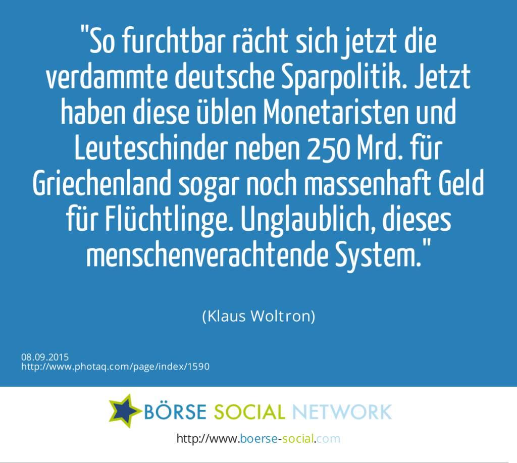 So furchtbar rächt sich jetzt die verdammte deutsche Sparpolitik. Jetzt haben diese üblen Monetaristen und Leuteschinder neben 250 Mrd. für Griechenland sogar noch massenhaft Geld für Flüchtlinge. Unglaublich, dieses menschenverachtende System.<br><br> (Klaus Woltron) (08.09.2015)