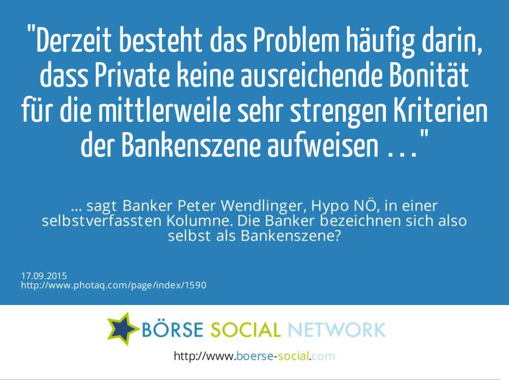 Derzeit besteht das Problem häufig darin, dass Private keine ausreichende Bonität für die mittlerweile sehr strengen Kriterien der Bankenszene aufweisen …<br><br> … sagt Banker Peter Wendlinger, Hypo NÖ, in einer selbstverfassten Kolumne. Die Banker bezeichnen sich also selbst als Bankenszene?  (17.09.2015)