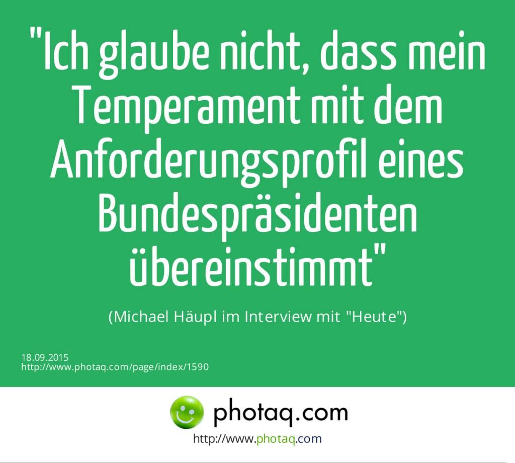 Ich glaube nicht, dass mein Temperament mit dem Anforderungsprofil eines Bundespräsidenten übereinstimmt <br>(Michael Häupl im Interview mit Heute) (18.09.2015)