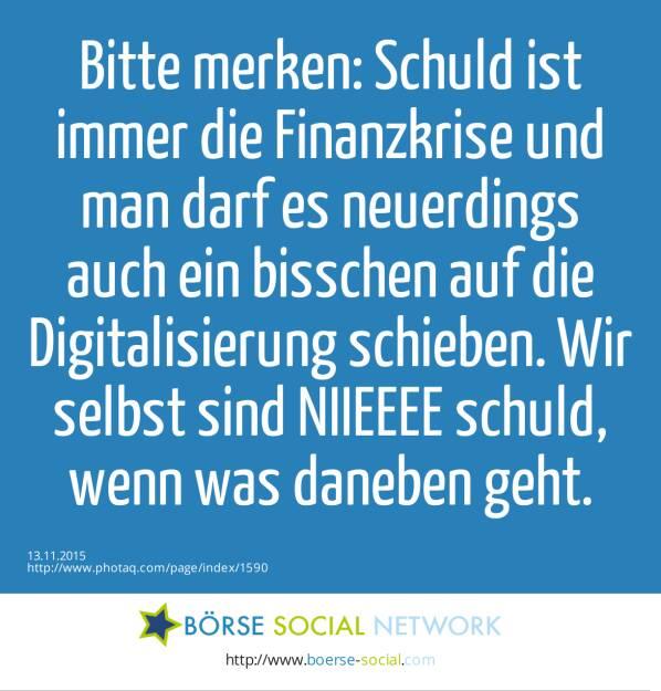 Bitte merken: Schuld ist immer die Finanzkrise und man darf es neuerdings auch ein bisschen auf die Digitalisierung schieben. Wir selbst sind NIIEEEE schuld, wenn was daneben geht.  (13.11.2015)
