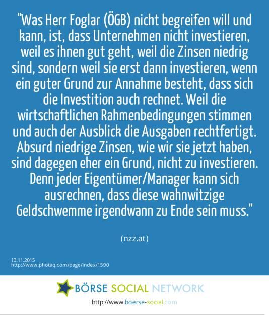 Was Herr Foglar (ÖGB) nicht begreifen will und kann, ist, dass Unternehmen nicht investieren, weil es ihnen gut geht, weil die Zinsen niedrig sind, sondern weil sie erst dann investieren, wenn ein guter Grund zur Annahme besteht, dass sich die Investition auch rechnet. Weil die wirtschaftlichen Rahmenbedingungen stimmen und auch der Ausblick die Ausgaben rechtfertigt. Absurd niedrige Zinsen, wie wir sie jetzt haben, sind dagegen eher ein Grund, nicht zu investieren. Denn jeder Eigentümer/Manager kann sich ausrechnen, dass diese wahnwitzige Geldschwemme irgendwann zu Ende sein muss.<br><br> (nzz.at) (13.11.2015)