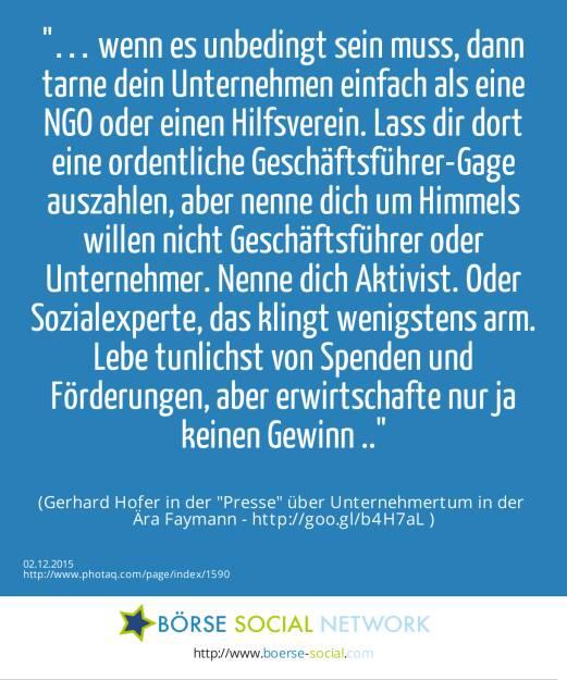… wenn es unbedingt sein muss, dann tarne dein Unternehmen einfach als eine NGO oder einen Hilfsverein. Lass dir dort eine ordentliche Geschäftsführer-Gage auszahlen, aber nenne dich um Himmels willen nicht Geschäftsführer oder Unternehmer. Nenne dich Aktivist. Oder Sozialexperte, das klingt wenigstens arm. Lebe tunlichst von Spenden und Förderungen, aber erwirtschafte nur ja keinen Gewinn ..<br><br> (Gerhard Hofer in der Presse über Unternehmertum in der <br>Ära Faymann - http://goo.gl/b4H7aL ) (02.12.2015)