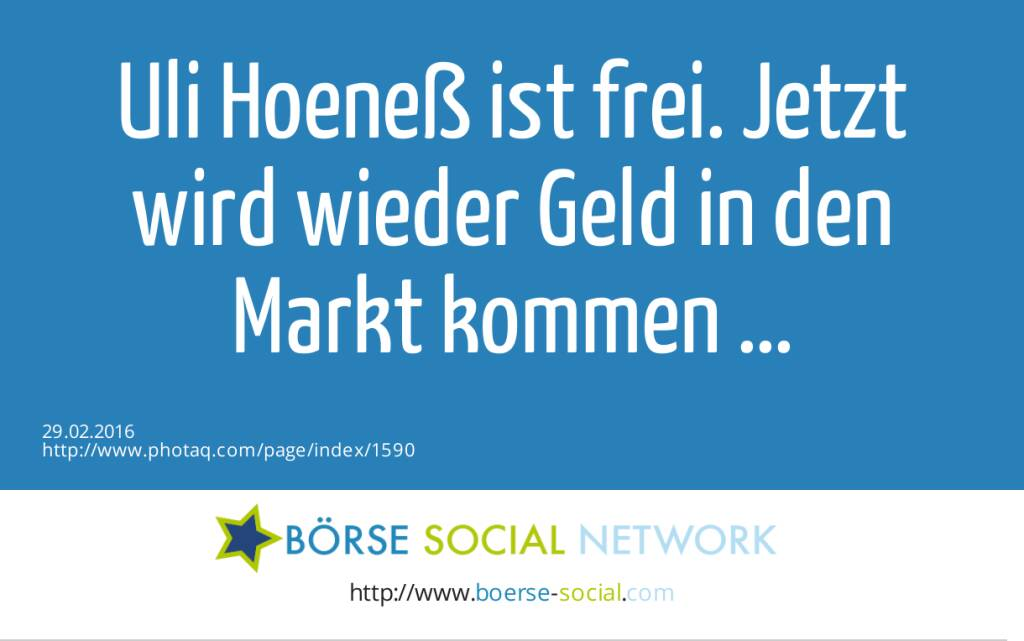 Uli Hoeneß ist frei. Jetzt wird wieder Geld in den Markt kommen ...  (29.02.2016)