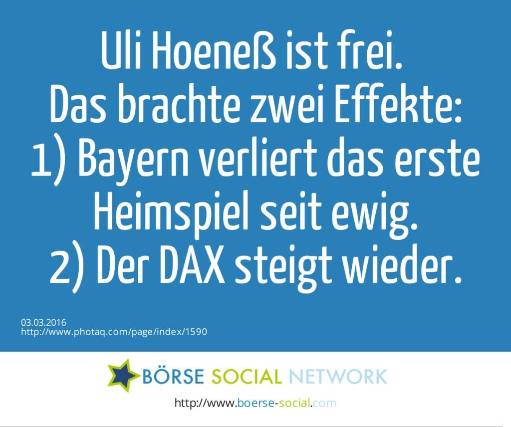 Uli Hoeneß ist frei. <br>Das brachte zwei Effekte:<br>1) Bayern verliert das erste Heimspiel seit ewig.<br>2) Der DAX steigt wieder.  (03.03.2016)