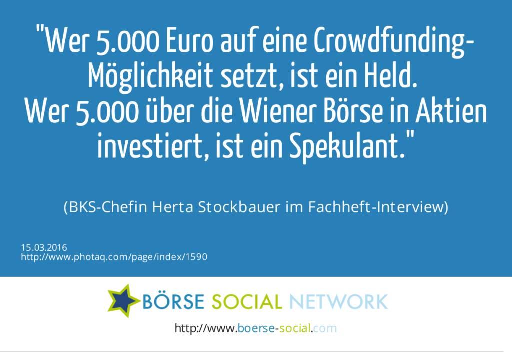 Wer 5.000 Euro auf eine Crowdfunding-Möglichkeit setzt, ist ein Held. <br>Wer 5.000 über die Wiener Börse in Aktien investiert, ist ein Spekulant.<br><br> (BKS-Chefin Herta Stockbauer im Fachheft-Interview) (15.03.2016)