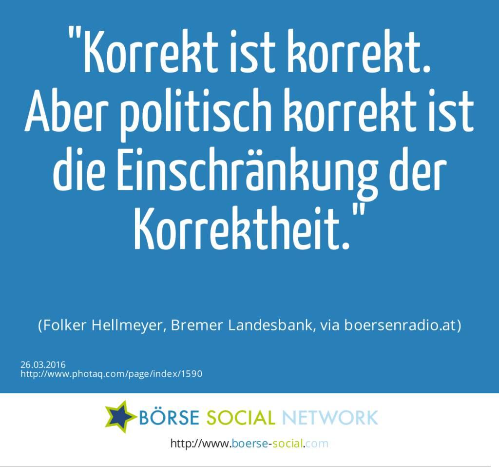 Korrekt ist korrekt. Aber politisch korrekt ist die Einschränkung der Korrektheit.<br><br> (Folker Hellmeyer, Bremer Landesbank, via boersenradio.at) (26.03.2016)