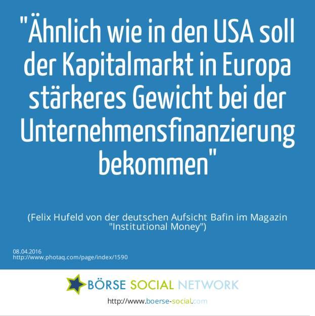 Ähnlich wie in den USA soll der Kapitalmarkt in Europa stärkeres Gewicht bei der Unternehmensfinanzierung bekommen<br><br> (Felix Hufeld von der deutschen Aufsicht Bafin im Magazin Institutional Money) (08.04.2016)