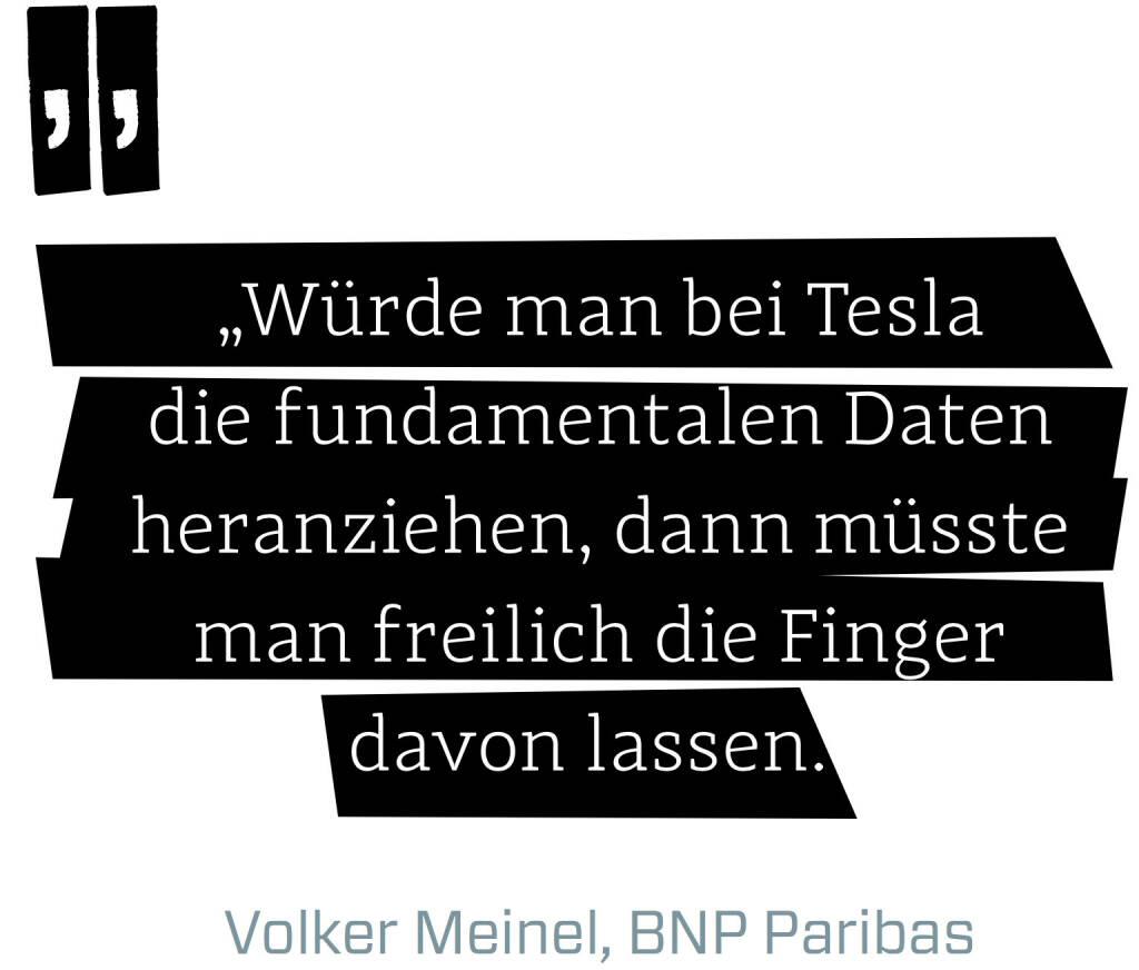 Würde man bei Tesla die fundamentalen Daten heranziehen, dann müsste man freilich die Finger davon lassen. (Volker Meinel, BNP Paribas) (12.06.2017)