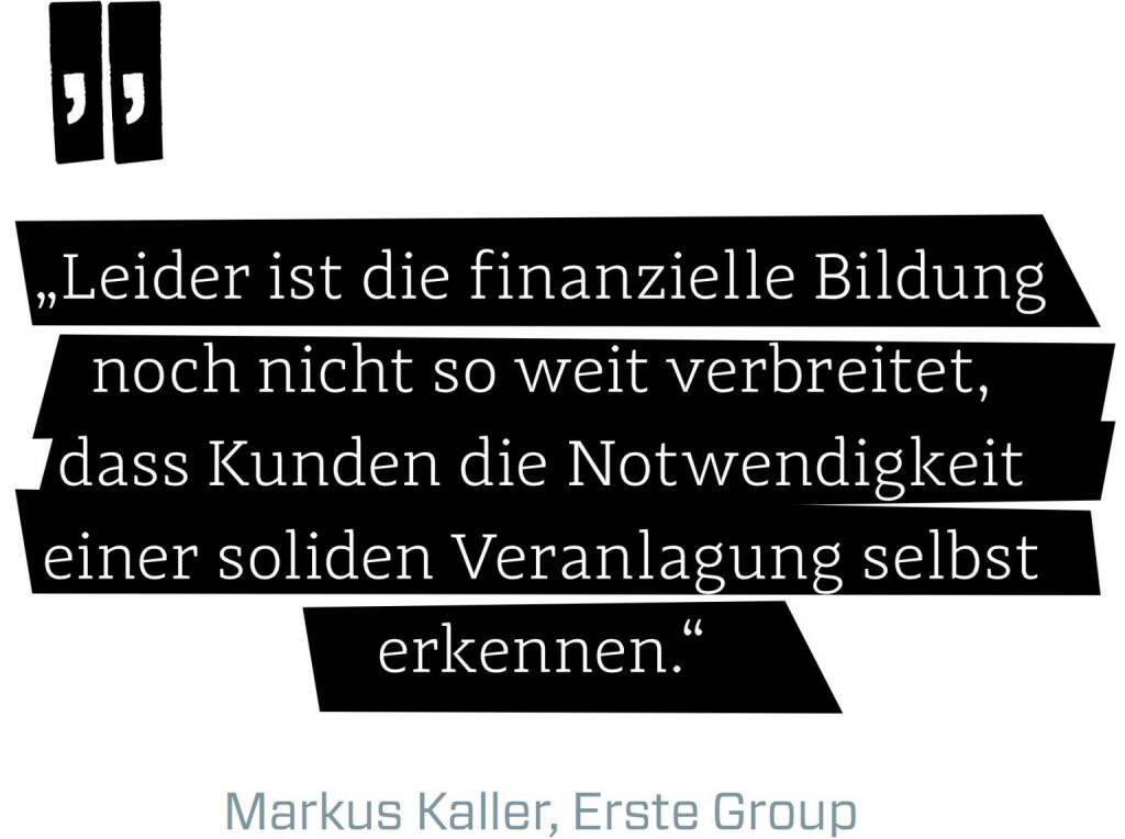 Leider ist die finanzielle Bildung noch nicht so weit verbreitet, dass Kunden die Notwendigkeit einer soliden Veranlagung selbst erkennen. (Markus Kaller, Erste Group) (12.06.2017)