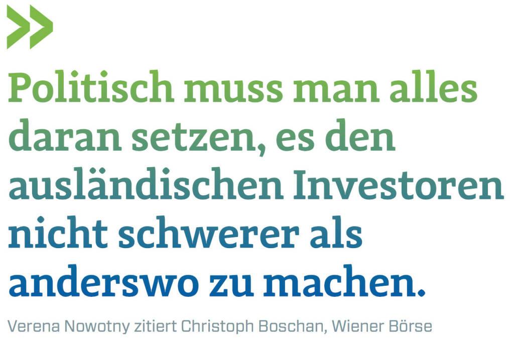 Politisch muss man alles daran setzen, es den ausländischen Investoren nicht schwerer als anderswo zu machen. (Verena Nowotny zitiert Christoph Boschan, Wiener Börse) (12.06.2017)