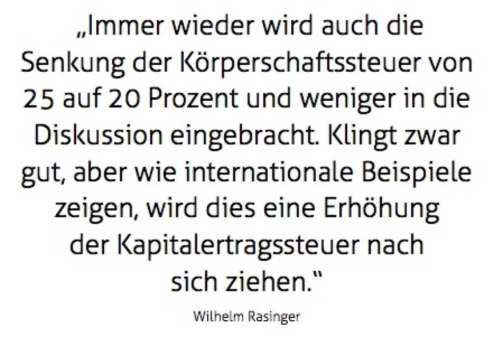 """""""Immer wieder wird auch die Senkung der Körperschaftssteuer von 25 auf 20 Prozent und weniger in die Diskussion eingebracht. Klingt zwar gut, aber wie internationale Beispiele zeigen, wird dies eine Erhöhung der Kdapitalertragssteuer nach sich ziehen."""" Wilhelm Rasinger (10.10.2017)"""