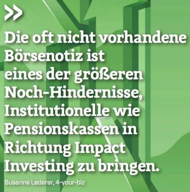 Die oft nicht vorhandene Börsenotiz ist eines der größeren Noch-Hindernisse, Institutionelle wie Pensionskassen in Richtung Impact Investing zu bringen. - Susanne Lederer (4-your-biz) (10.10.2017)