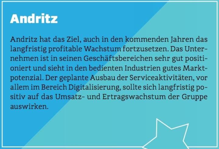 Andritz - Andritz hat das Ziel, auch in den kommenden Jahren das langfristig profitable Wachstum fortzusetzen. Das Unternehmen ist in seinen Geschäftsbereichen sehr gut positioniert und sieht in den bedienten Industrien gutes Marktpotenzial. Der geplante Ausbau der Serviceaktivitäten, vor allem im Bereich Digitalisierung, sollte sich langfristig positiv auf das Umsatz- und Ertragswachstum der Gruppe auswirken.