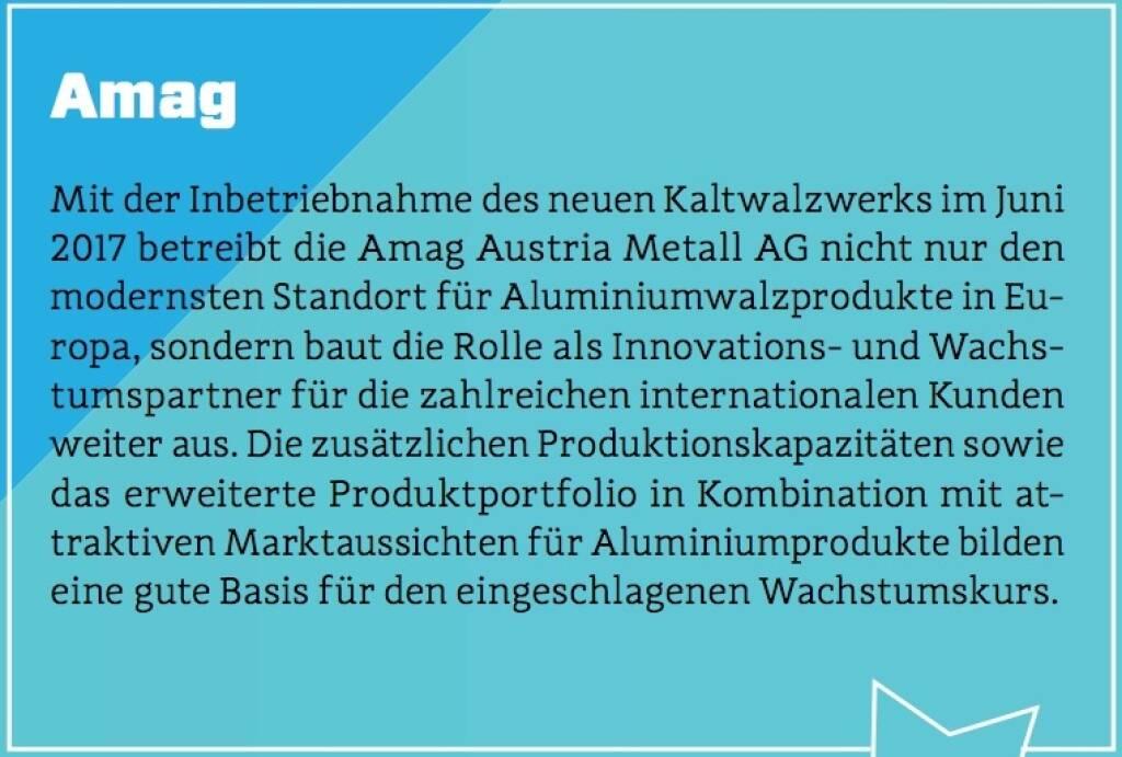 Amag - Mit der Inbetriebnahme des neuen Kaltwalzwerks im Juni 2017 betreibt die Amag Austria Metall AG nicht nur den modernsten Standort für Aluminiumwalzprodukte in Europa, sondern baut die Rolle als Innovations- und Wachstumspartner für die zahlreichen internationalen Kunden weiter aus. Die zusätzlichen Produktionskapazitäten sowie das erweiterte Produktportfolio in Kombination mit attraktiven Marktaussichten für Aluminiumprodukte bilden eine gute Basis für den eingeschlagenen Wachstumskurs. (10.10.2017)