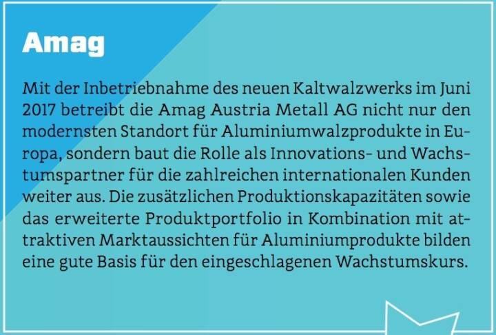 Amag - Mit der Inbetriebnahme des neuen Kaltwalzwerks im Juni 2017 betreibt die Amag Austria Metall AG nicht nur den modernsten Standort für Aluminiumwalzprodukte in Europa, sondern baut die Rolle als Innovations- und Wachstumspartner für die zahlreichen internationalen Kunden weiter aus. Die zusätzlichen Produktionskapazitäten sowie das erweiterte Produktportfolio in Kombination mit attraktiven Marktaussichten für Aluminiumprodukte bilden eine gute Basis für den eingeschlagenen Wachstumskurs.