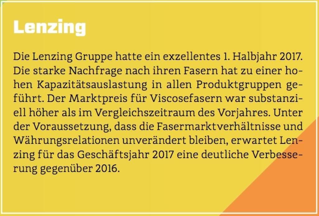 Lenzing - Die Lenzing Gruppe hatte ein exzellentes 1. Halbjahr 2017. Die starke Nachfrage nach ihren Fasern hat zu einer hohen Kapazitätsauslastung in allen Produktgruppen geführt. Der Marktpreis für Viscosefasern war substanziell höher als im Vergleichszeitraum des Vorjahres. Unter der Voraussetzung, dass die Fasermarktverhältnisse und Währungsrelationen unverändert bleiben, erwartet Lenzing für das Geschäftsjahr 2017 eine deutliche Verbesserung gegenüber 2016. (10.10.2017)