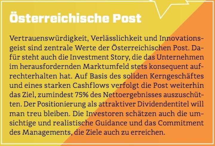 Österreichische Post - Vertrauenswürdigkeit, Verlässlichkeit und Innovationsgeist sind zentrale Werte der Österreichischen Post. Dafür steht auch die Investment Story, die das Unternehmen im herausfordernden Marktumfeld stets konsequent aufrechterhalten hat. Auf Basis des soliden Kerngeschäftes und eines starken Cashflows verfolgt die Post weiterhin das Ziel, zumindest 75% des Nettoergebnisses auszuschütten. Der Positionierung als attraktiver Dividendentitel will man treu bleiben. Die Investoren schätzen auch die umsichtige und realistische Guidance und das Commitment des Managements, die Ziele auch zu erreichen.